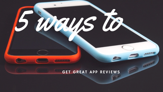 5 ways to get great app reviews