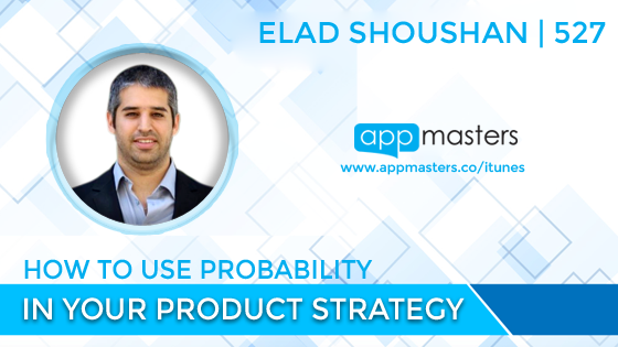 527: How to Use Probability in Your Product Strategy with Elad Shoushan